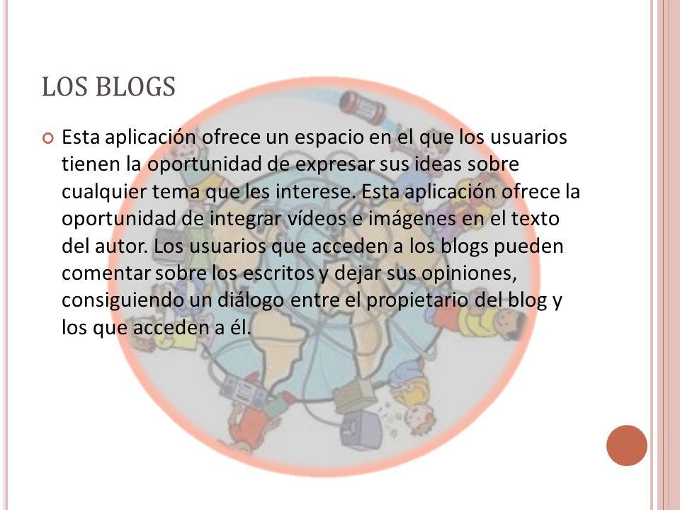 LOS BLOGS Esta aplicación ofrece un espacio en el que los usuarios tienen la oportunidad de expresar sus ideas sobre cualquier tema que les interese.