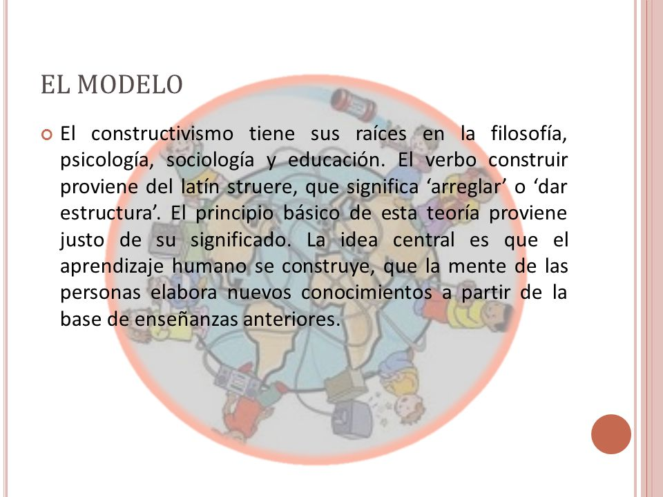 EL MODELO El constructivismo tiene sus raíces en la filosofía, psicología, sociología y educación.