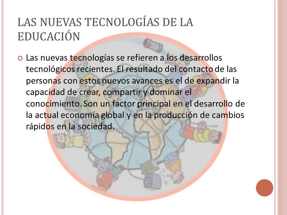 LAS NUEVAS TECNOLOGÍAS DE LA EDUCACIÓN Las nuevas tecnologías se refieren a los desarrollos tecnológicos recientes.