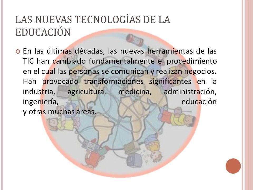 LAS NUEVAS TECNOLOGÍAS DE LA EDUCACIÓN En las últimas décadas, las nuevas herramientas de las TIC han cambiado fundamentalmente el procedimiento en el cual las personas se comunican y realizan negocios.