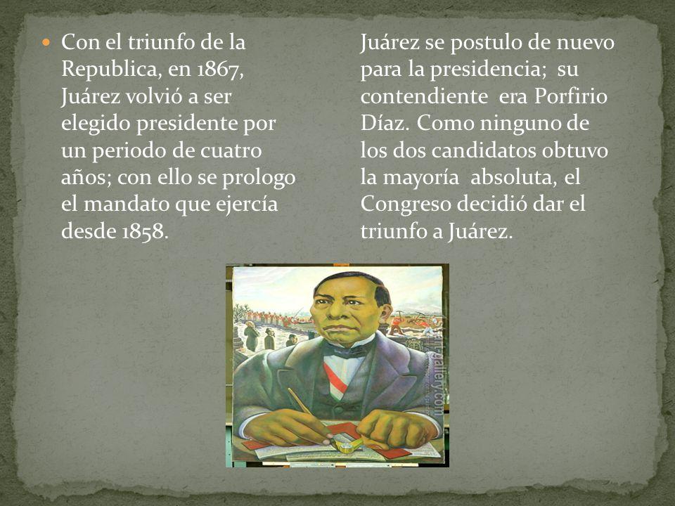 Con el triunfo de la Republica, en 1867, Juárez volvió a ser elegido presidente por un periodo de cuatro años; con ello se prologo el mandato que ejercía desde 1858.