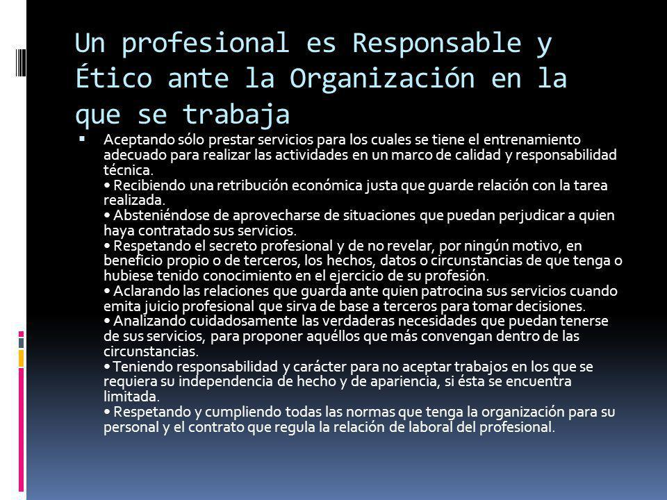 Un profesional es Responsable y Ético ante la Organización en la que se trabaja Aceptando sólo prestar servicios para los cuales se tiene el entrenamiento adecuado para realizar las actividades en un marco de calidad y responsabilidad técnica.
