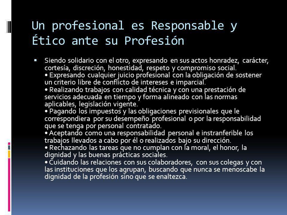 Un profesional es Responsable y Ético ante su Profesión Siendo solidario con el otro, expresando en sus actos honradez, carácter, cortesía, discreción, honestidad, respeto y compromiso social.