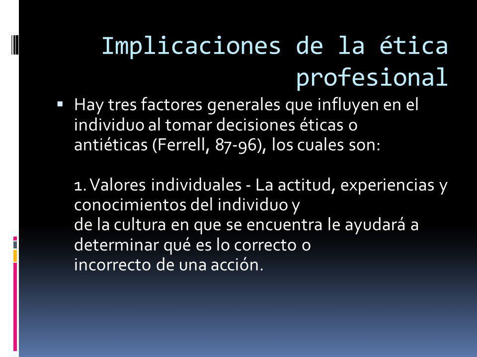 Implicaciones de la ética profesional Hay tres factores generales que influyen en el individuo al tomar decisiones éticas o antiéticas (Ferrell, 87-96), los cuales son: 1.
