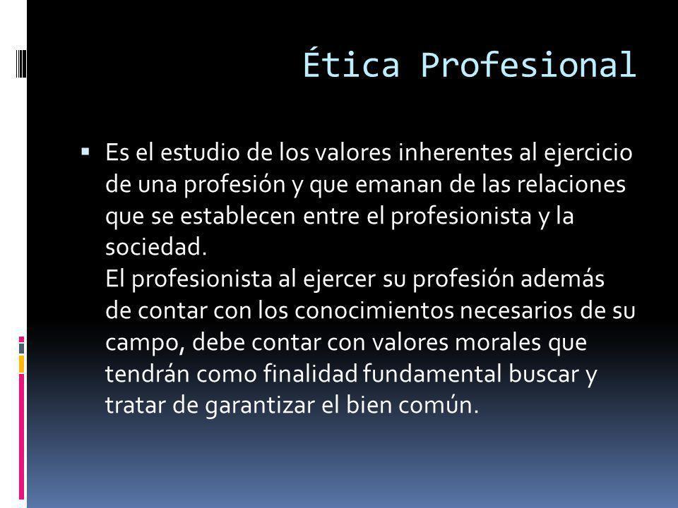 Ética Profesional Es el estudio de los valores inherentes al ejercicio de una profesión y que emanan de las relaciones que se establecen entre el profesionista y la sociedad.