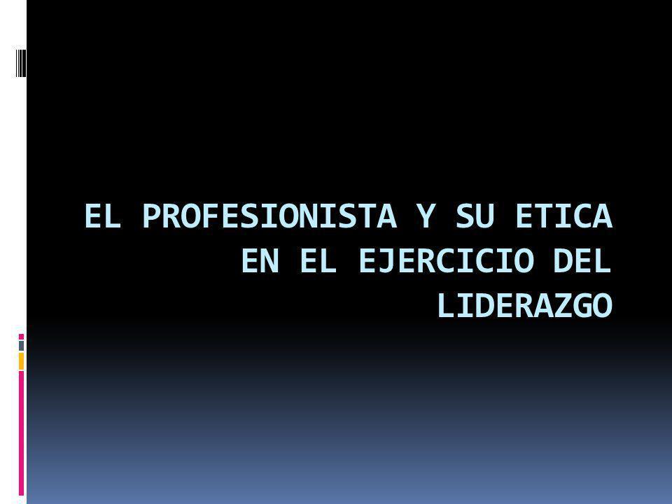 EL PROFESIONISTA Y SU ETICA EN EL EJERCICIO DEL LIDERAZGO
