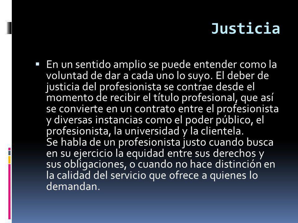 Justicia En un sentido amplio se puede entender como la voluntad de dar a cada uno lo suyo.