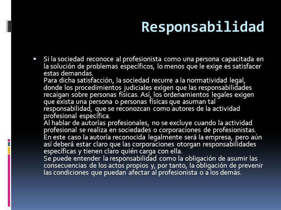Responsabilidad Si la sociedad reconoce al profesionista como una persona capacitada en la solución de problemas específicos, lo menos que le exige es satisfacer estas demandas.