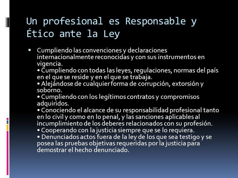 Un profesional es Responsable y Ético ante la Ley Cumpliendo las convenciones y declaraciones internacionalmente reconocidas y con sus instrumentos en vigencia.