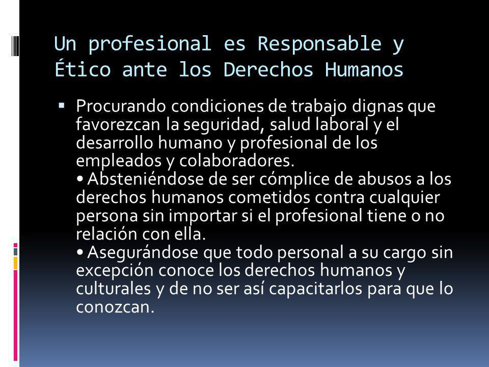 Un profesional es Responsable y Ético ante los Derechos Humanos Procurando condiciones de trabajo dignas que favorezcan la seguridad, salud laboral y el desarrollo humano y profesional de los empleados y colaboradores.