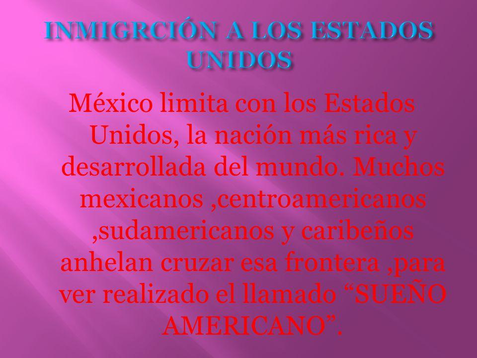 México limita con los Estados Unidos, la nación más rica y desarrollada del mundo. Muchos mexicanos,centroamericanos,sudamericanos y caribeños anhelan