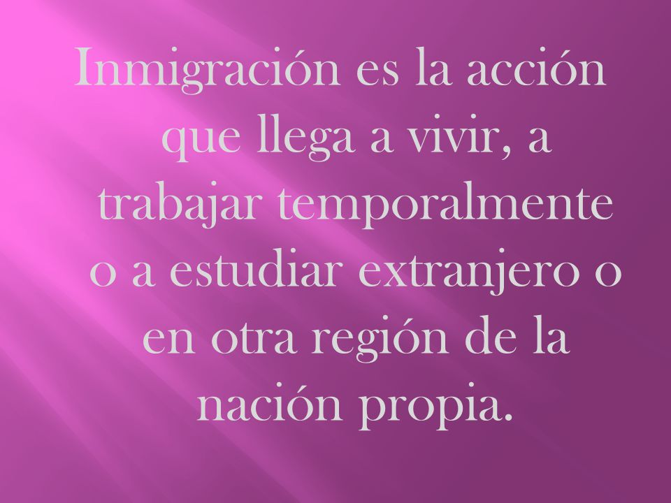 Inmigración es la acción que llega a vivir, a trabajar temporalmente o a estudiar extranjero o en otra región de la nación propia.