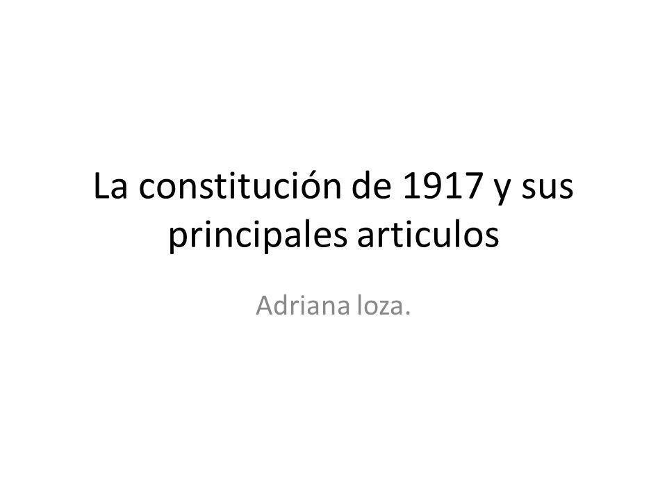 La constitución de 1917 y sus principales articulos Adriana loza.