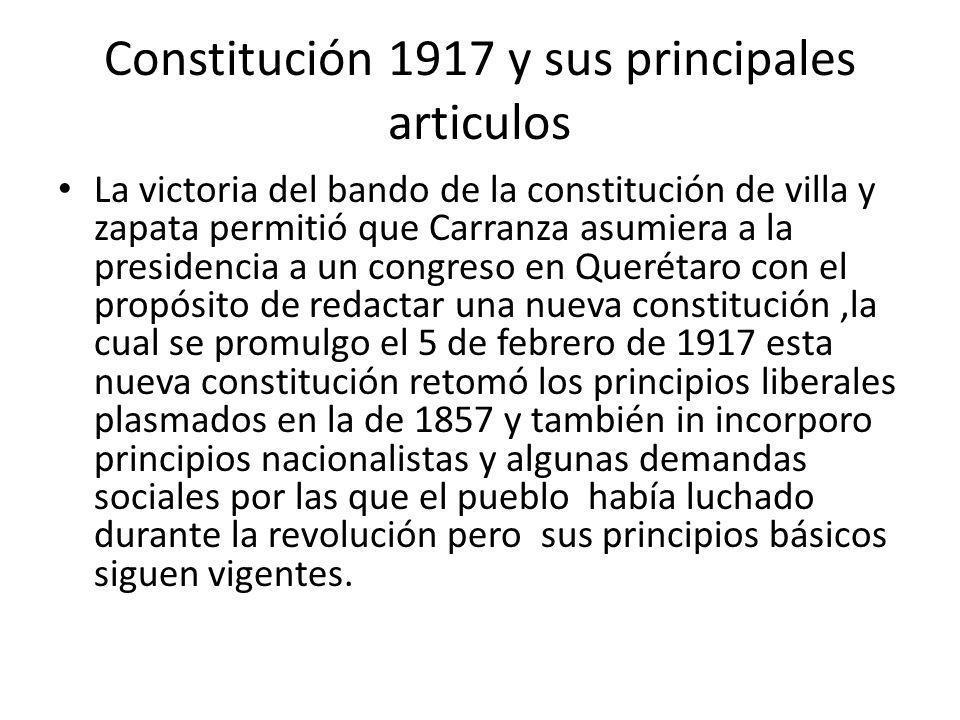 Constitución 1917 y sus principales articulos La victoria del bando de la constitución de villa y zapata permitió que Carranza asumiera a la presidenc