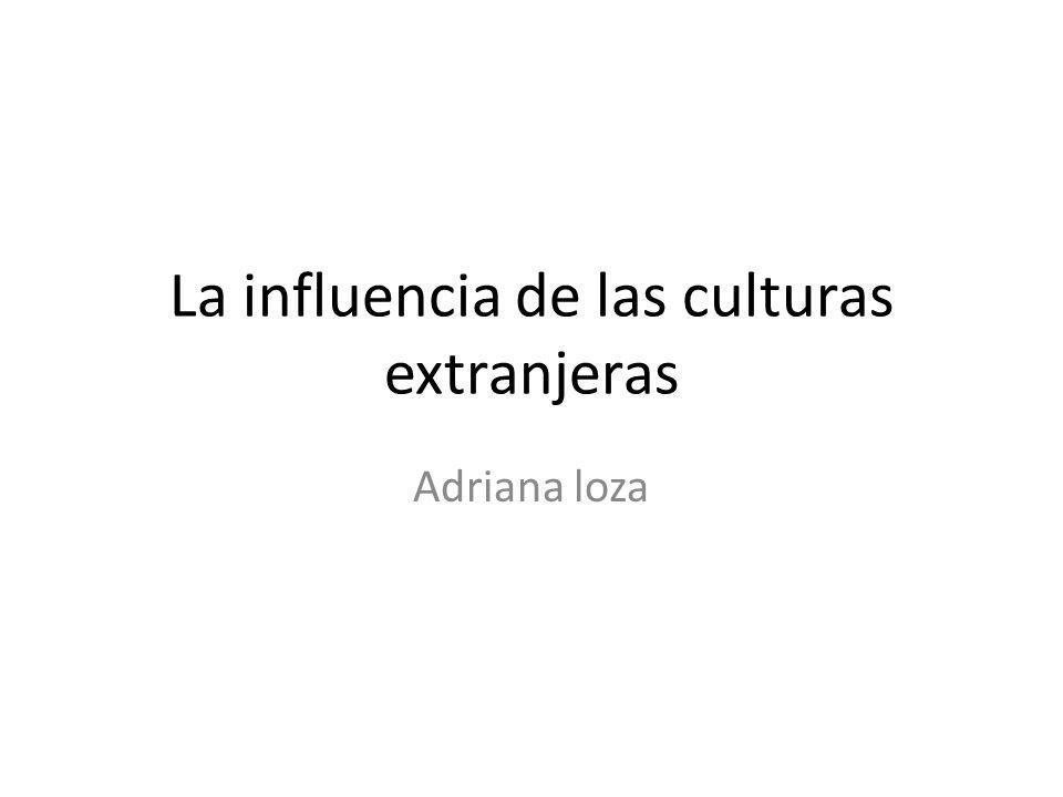La influencia de las culturas extranjeras Adriana loza