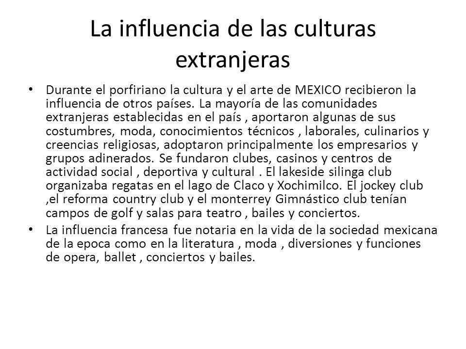 La influencia de las culturas extranjeras Durante el porfiriano la cultura y el arte de MEXICO recibieron la influencia de otros países. La mayoría de