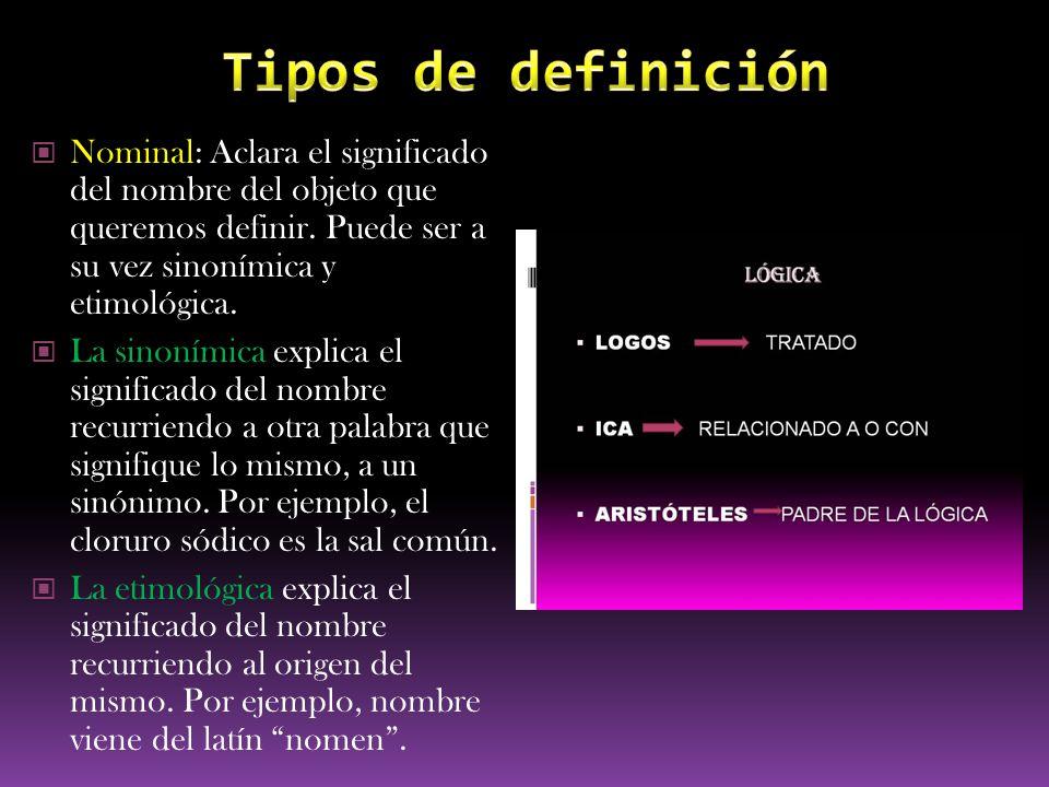 Nominal: Aclara el significado del nombre del objeto que queremos definir. Puede ser a su vez sinonímica y etimológica. La sinonímica explica el signi