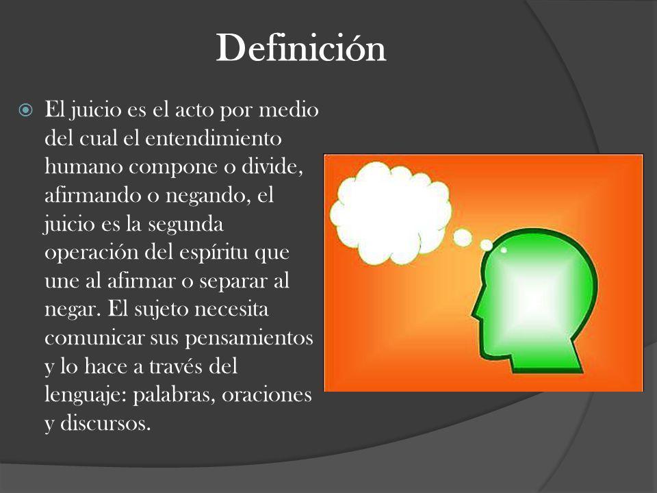 Definición El juicio es el acto por medio del cual el entendimiento humano compone o divide, afirmando o negando, el juicio es la segunda operación de