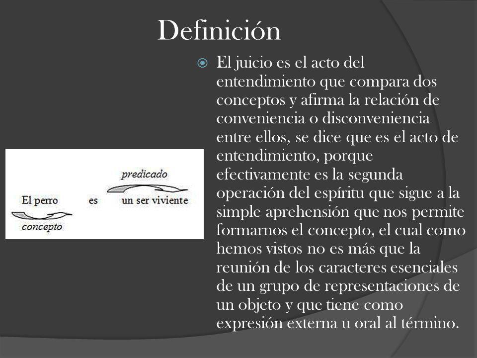 Definición El juicio es el acto del entendimiento que compara dos conceptos y afirma la relación de conveniencia o disconveniencia entre ellos, se dic