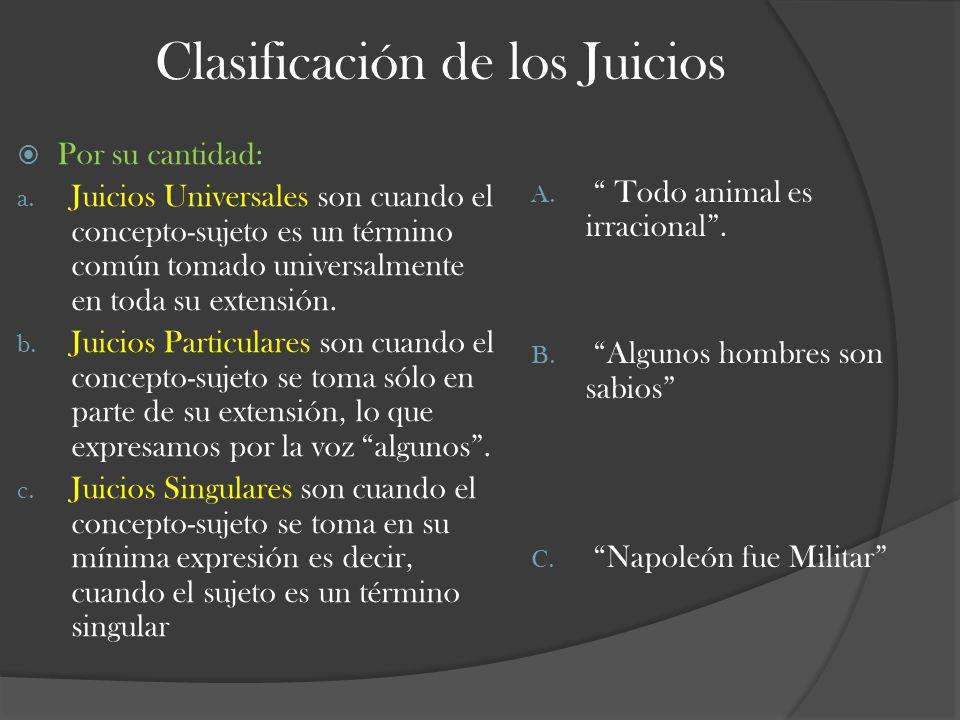Clasificación de los Juicios Por su cantidad: a. Juicios Universales son cuando el concepto-sujeto es un término común tomado universalmente en toda s