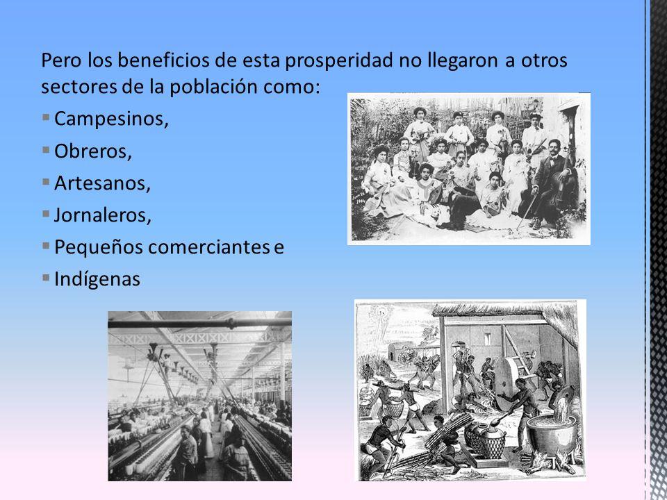 Pero los beneficios de esta prosperidad no llegaron a otros sectores de la población como: Campesinos, Obreros, Artesanos, Jornaleros, Pequeños comerc