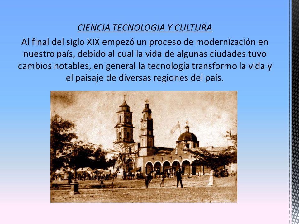 CIENCIA TECNOLOGIA Y CULTURA Al final del siglo XIX empezó un proceso de modernización en nuestro país, debido al cual la vida de algunas ciudades tuv