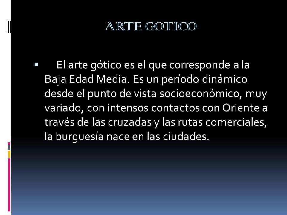 ARTE GOTICO El arte gótico es el que corresponde a la Baja Edad Media. Es un período dinámico desde el punto de vista socioeconómico, muy variado, con