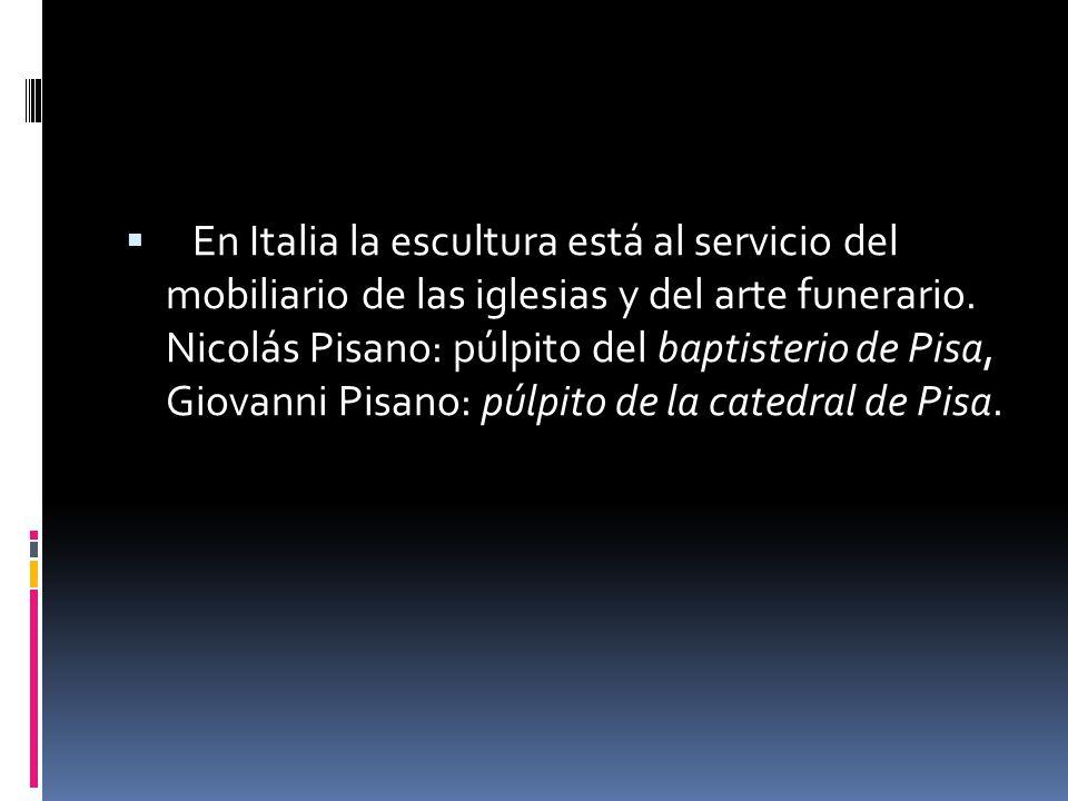 En Italia la escultura está al servicio del mobiliario de las iglesias y del arte funerario. Nicolás Pisano: púlpito del baptisterio de Pisa, Giovanni