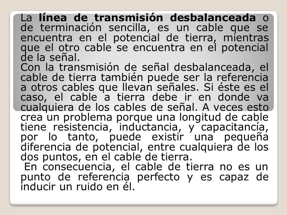 La línea de transmisión desbalanceada o de terminación sencilla, es un cable que se encuentra en el potencial de tierra, mientras que el otro cable se