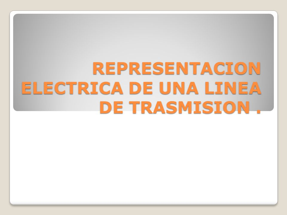 REPRESENTACION ELECTRICA DE UNA LINEA DE TRASMISION.