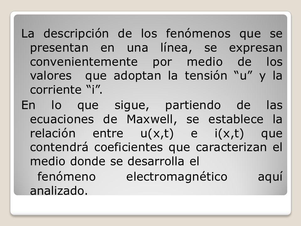 La descripción de los fenómenos que se presentan en una línea, se expresan convenientemente por medio de los valores que adoptan la tensión u y la cor