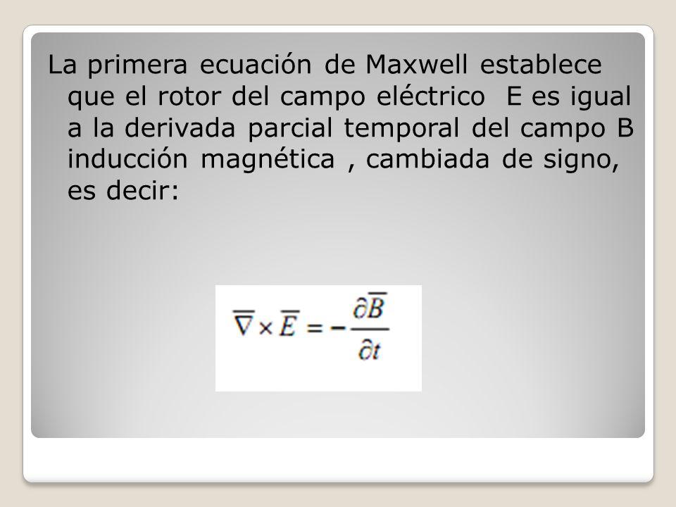 La primera ecuación de Maxwell establece que el rotor del campo eléctrico E es igual a la derivada parcial temporal del campo B inducción magnética, c