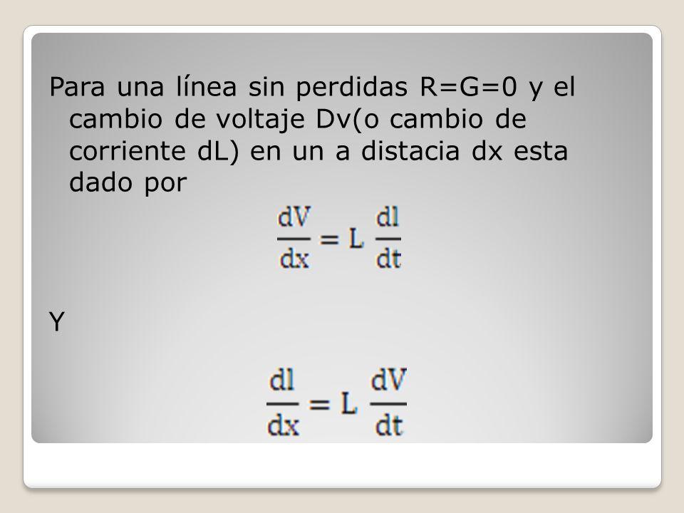 Para una línea sin perdidas R=G=0 y el cambio de voltaje Dv(o cambio de corriente dL) en un a distacia dx esta dado por Y