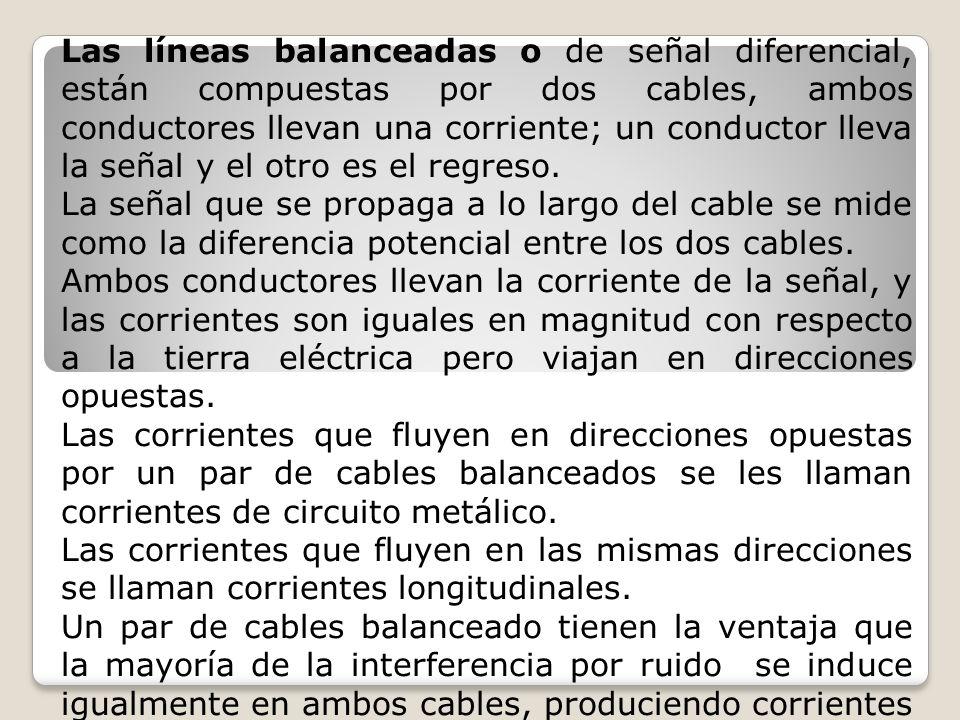 Las líneas balanceadas o de señal diferencial, están compuestas por dos cables, ambos conductores llevan una corriente; un conductor lleva la señal y