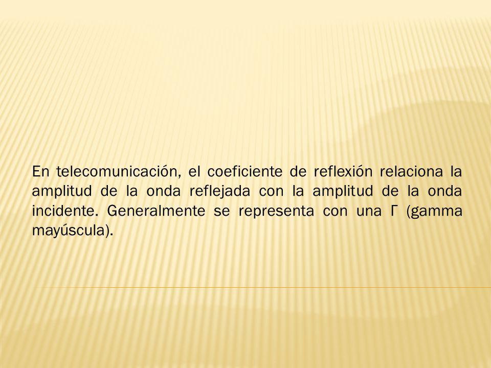 En telecomunicación, el coeficiente de reflexión relaciona la amplitud de la onda reflejada con la amplitud de la onda incidente. Generalmente se repr