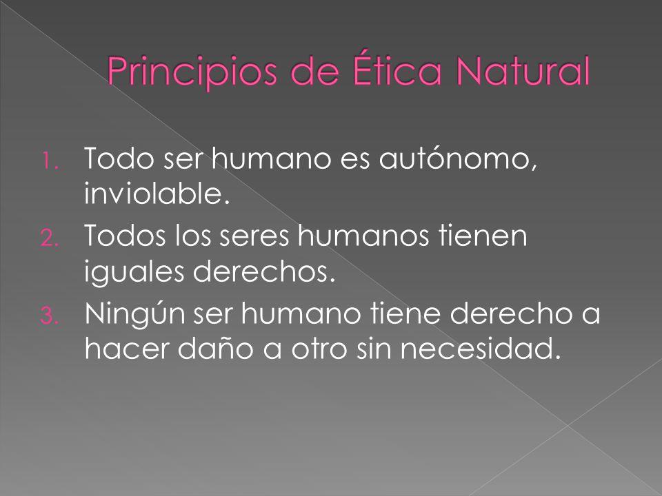 1. Todo ser humano es autónomo, inviolable. 2. Todos los seres humanos tienen iguales derechos. 3. Ningún ser humano tiene derecho a hacer daño a otro