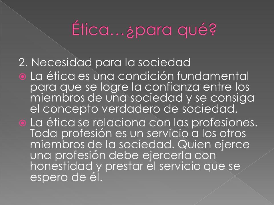 2. Necesidad para la sociedad La ética es una condición fundamental para que se logre la confianza entre los miembros de una sociedad y se consiga el