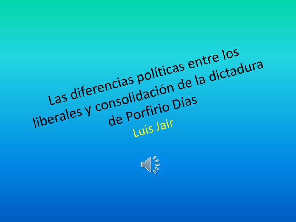 Las diferencias políticas entre los liberales y consolidación de la dictadura de Porfirio Días Luis Jair