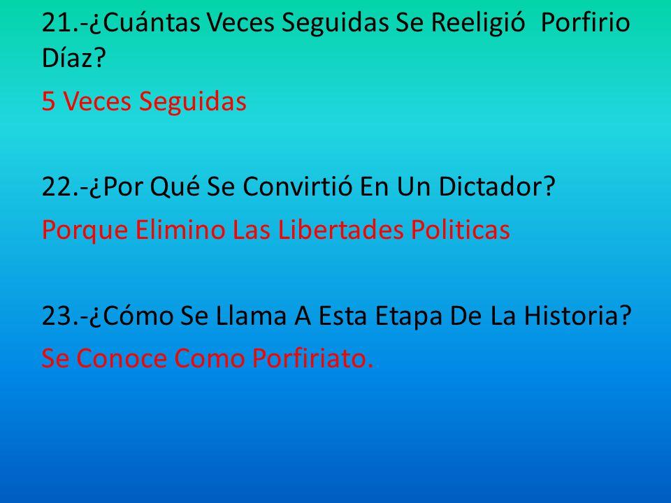 21.-¿Cuántas Veces Seguidas Se Reeligió Porfirio Díaz.