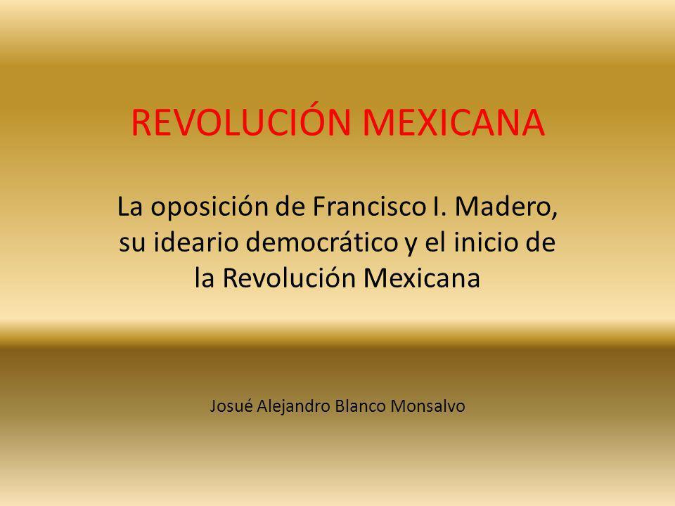 REVOLUCIÓN MEXICANA La oposición de Francisco I. Madero, su ideario democrático y el inicio de la Revolución Mexicana Josué Alejandro Blanco Monsalvo
