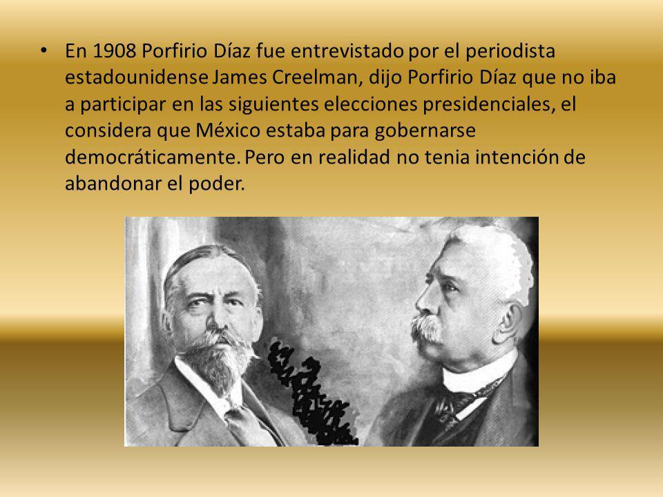 En 1908 Porfirio Díaz fue entrevistado por el periodista estadounidense James Creelman, dijo Porfirio Díaz que no iba a participar en las siguientes elecciones presidenciales, el considera que México estaba para gobernarse democráticamente.