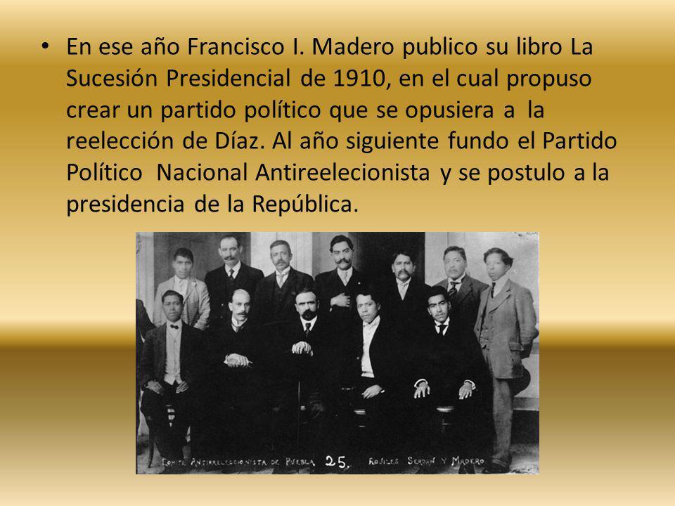 En ese año Francisco I. Madero publico su libro La Sucesión Presidencial de 1910, en el cual propuso crear un partido político que se opusiera a la re