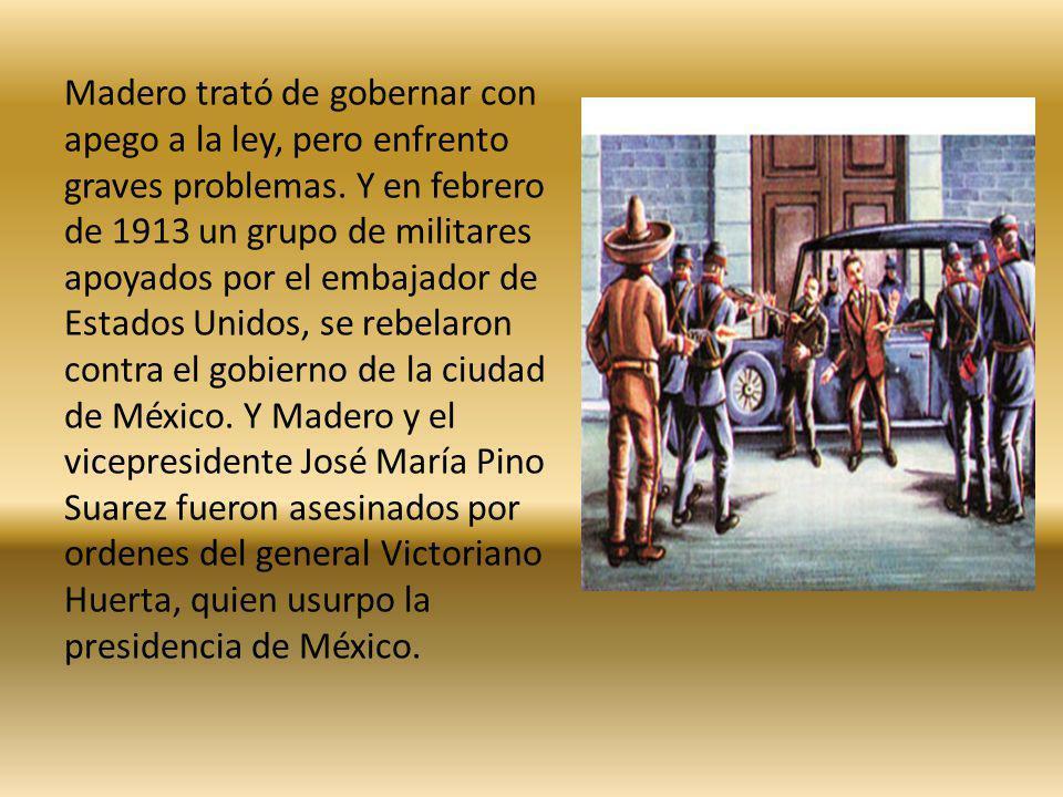Madero trató de gobernar con apego a la ley, pero enfrento graves problemas. Y en febrero de 1913 un grupo de militares apoyados por el embajador de E