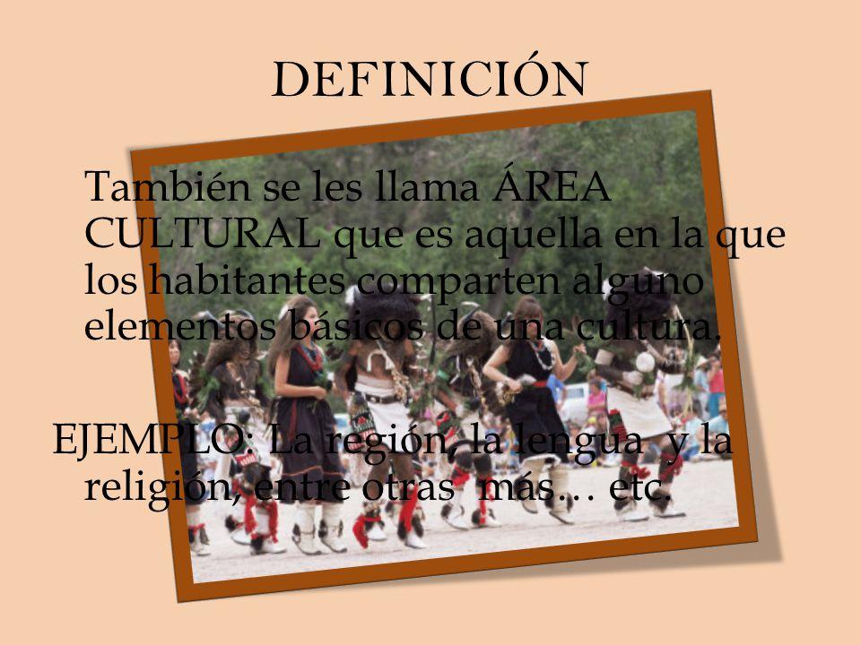 DEFINICIÓN También se les llama ÁREA CULTURAL que es aquella en la que los habitantes comparten alguno elementos básicos de una cultura. EJEMPLO: La r