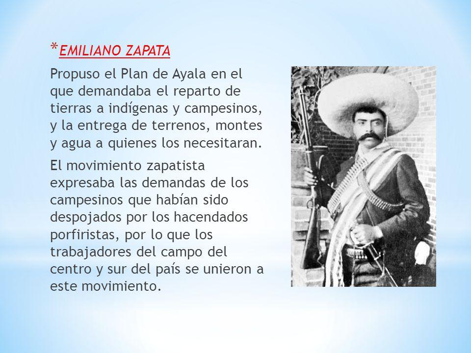 * EMILIANO ZAPATA Propuso el Plan de Ayala en el que demandaba el reparto de tierras a indígenas y campesinos, y la entrega de terrenos, montes y agua