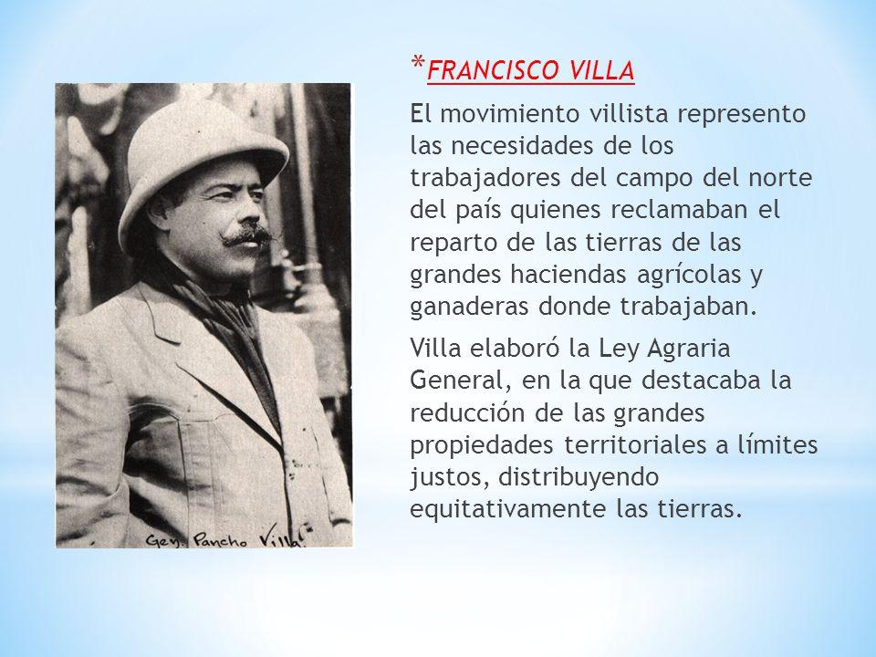* FRANCISCO VILLA El movimiento villista represento las necesidades de los trabajadores del campo del norte del país quienes reclamaban el reparto de