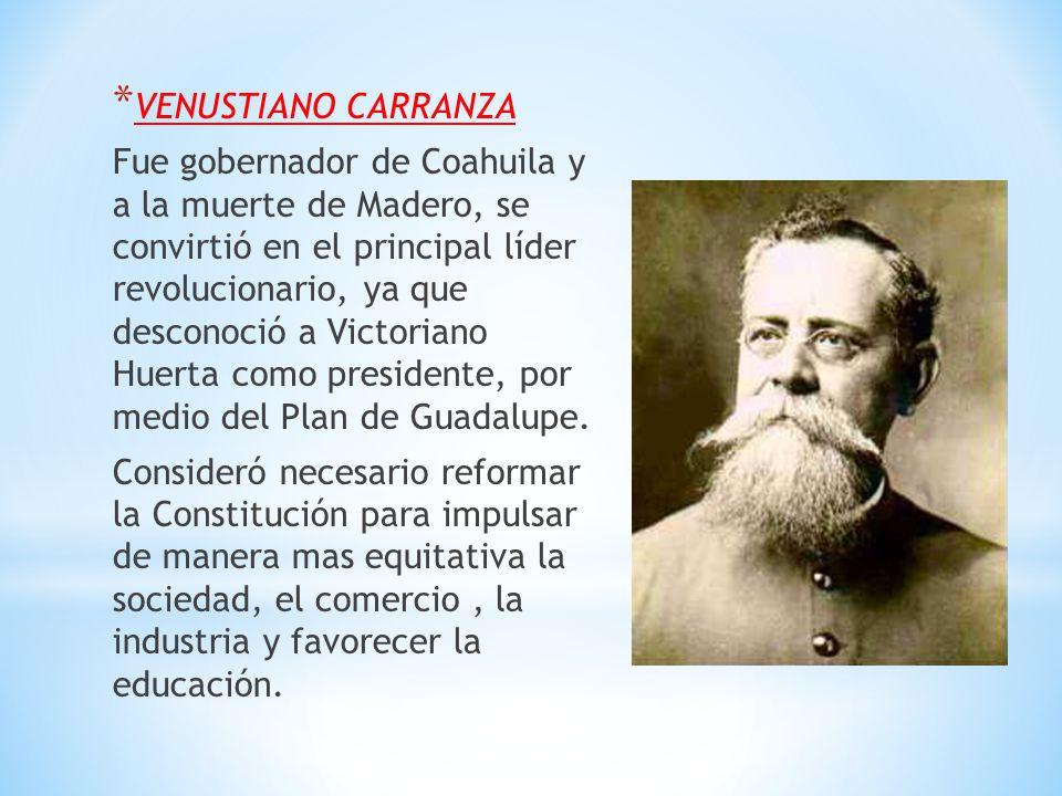* VENUSTIANO CARRANZA Fue gobernador de Coahuila y a la muerte de Madero, se convirtió en el principal líder revolucionario, ya que desconoció a Victo