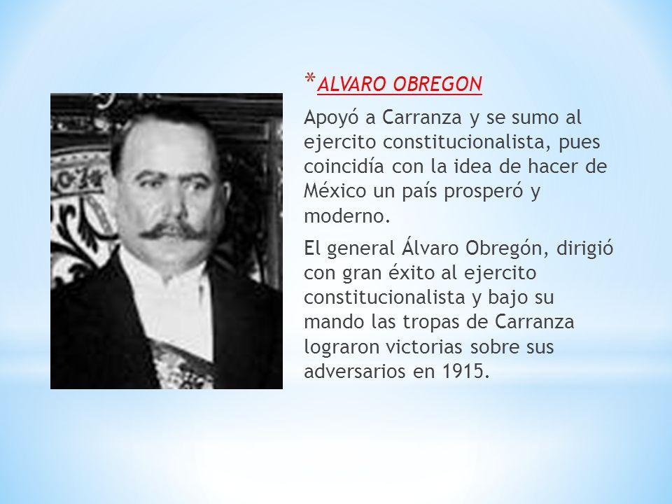 * ALVARO OBREGON Apoyó a Carranza y se sumo al ejercito constitucionalista, pues coincidía con la idea de hacer de México un país prosperó y moderno.