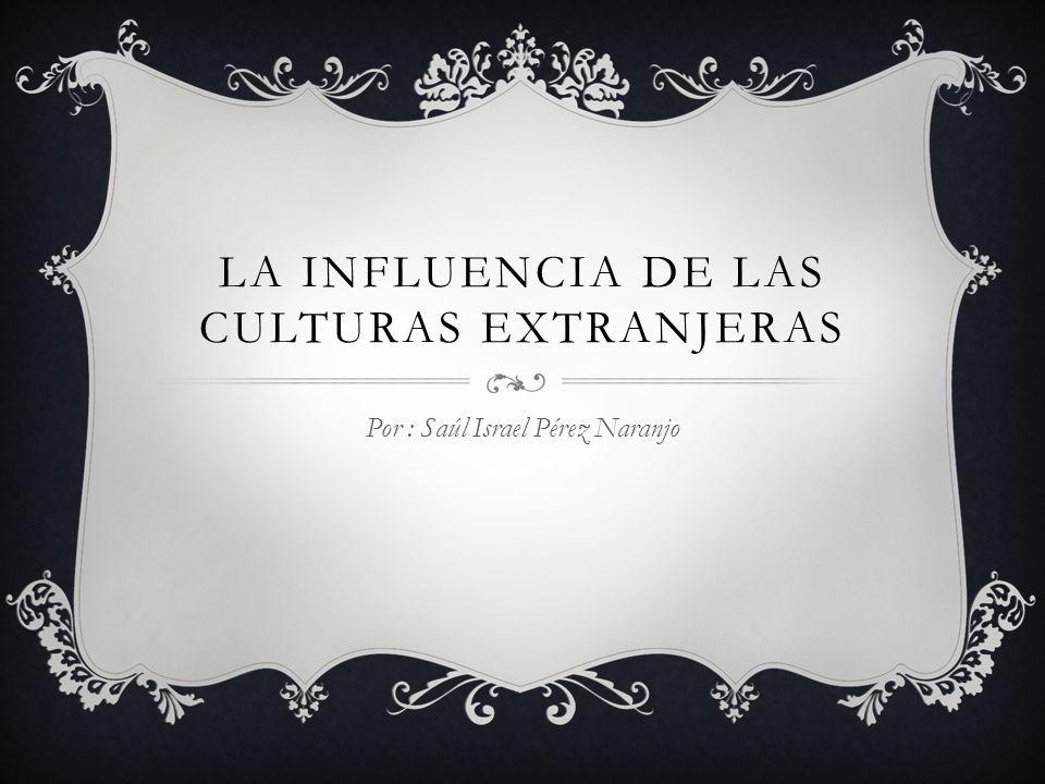 LA INFLUENCIA DE LAS CULTURAS EXTRANJERAS Por : Saúl Israel Pérez Naranjo