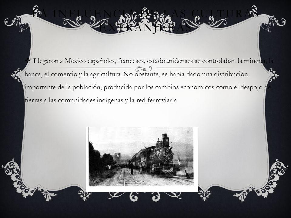 LA INFLUENCIA DE LAS CULTURAS EXTRANJERAS Llegaron a México españoles, franceses, estadounidenses se controlaban la minería, la banca, el comercio y l